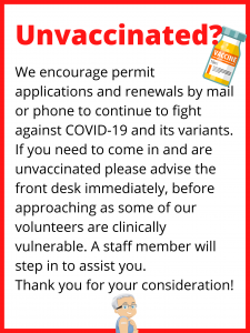 We encourage permit applications and renewals by mail or phone to continue to fight against COVID-19 and its variants. If you need to come in and are unvaccinated please advise the front desk immediately, before approaching as some of our volunteers are clinically vulnerable. A staff member will step in to assist you. Thank you for your consideration!